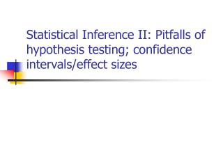 Statistical Inference II: Pitfalls of hypothesis testing; confidence intervals/effect sizes