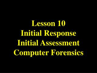 Lesson 10 Initial Response Initial Assessment Computer Forensics