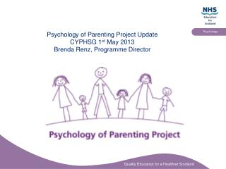 Psychology of Parenting Project Update CYPHSG 1 st  May 2013 Brenda Renz, Programme Director