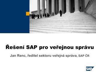 Řešení SAP pro veřejnou správu Jan Renc, ředitel sektoru veřejná správa , SAP  ČR
