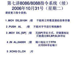 课前复习指令系统: 1 .MOV  DS,2010H   ; 错     不能将立即数直接给段寄存器 2 .PUSH   AL       ; 错     不能对字节进行堆栈操作