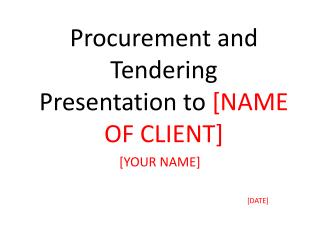 Procurement and Tendering Presentation to  [NAME OF CLIENT]