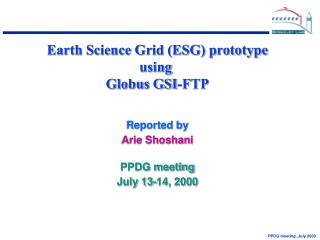 Earth Science Grid (ESG) prototype using  Globus GSI-FTP Reported by Arie Shoshani PPDG meeting