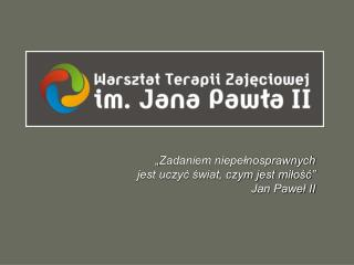 """"""" Zadaniem niepełnosprawnych jest uczyć świat, czym jest miłość"""" Jan Paweł II"""