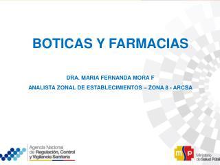 BOTICAS Y FARMACIAS DRA. MARIA FERNANDA MORA F ANALISTA ZONAL DE ESTABLECIMIENTOS – ZONA 8 - ARCSA