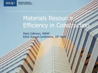Materials Resource Efficiency in Construction  Mark Collinson, WRAP  EAUC Annual Conference, 18th April