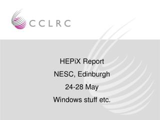 HEPiX Report  NESC, Edinburgh  24-28 May Windows stuff etc.