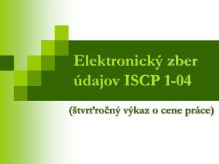 Elektronický zber údajov ISCP 1-04