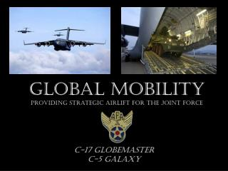 GLOBAL MOBILITY Providing Strategic Airlift For the Joint Force
