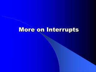 More on Interrupts