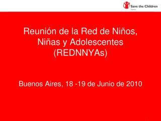 Reunión de la Red de Niños, Niñas y Adolescentes (REDNNYAs) Buenos Aires, 18 -19 de Junio de 2010
