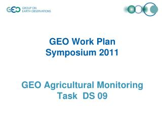 GEO Work Plan  Symposium 2011  GEO Agricultural Monitoring Task  DS 09