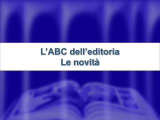 L'ABC dell'editoria Le novità