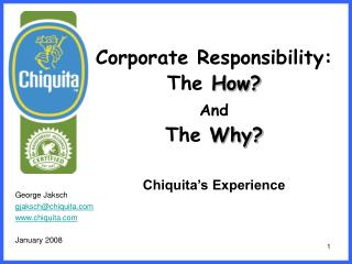 Corporate Responsibility: The  How? And The  Why? Chiquita's Experience