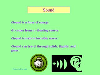 Sound is a form of energy.   It comes from a vibrating source.   Sound travels in invisible waves.   Sound can travel th