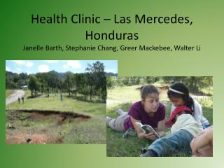 Health Clinic – Las Mercedes, Honduras Janelle Barth, Stephanie Chang, Greer Mackebee, Walter Li
