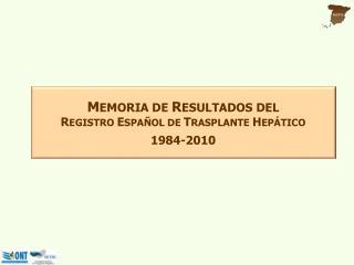 M EMORIA DE  R ESULTADOS DEL R EGISTRO  E SPAÑOL DE  T RASPLANTE  H EPÁTICO 1984-2010
