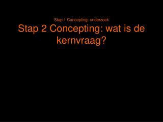 Stap 1 Concepting: onderzoek Stap 2 Concepting: wat is de kernvraag?