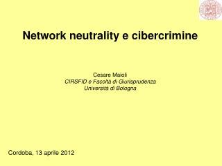 Network neutrality e cibercrimine Cesare Maioli CIRSFID e Facoltà di Giurisprudenza