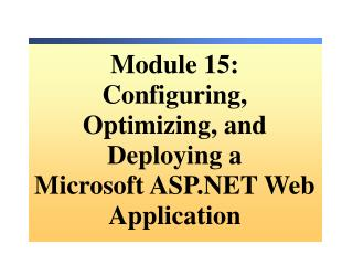 Module  15: Configuring, Optimizing, and Deploying a  Microsoft ASP.NET Web Application