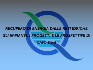 RECUPERO DI ENERGIA DALLE RETI IDRICHE GLI IMPIANTI, I PROGETTI E LE PROSPETTIVE DI CAFC S.p.A