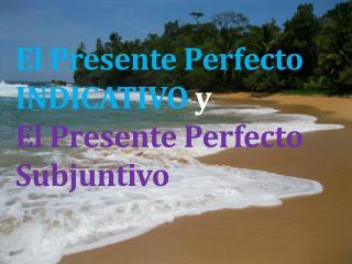 El  Presente  Perfecto INDICATIVO  y El  Presente  Perfecto  Subjuntivo