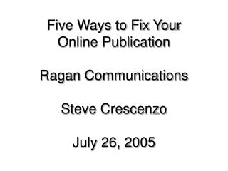 Five Ways to Fix Your  Online Publication Ragan Communications Steve Crescenzo July 26, 2005