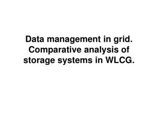 Data management in grid. Comparative analysis of storage systems in WLCG.
