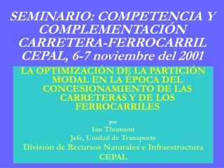 SEMINARIO: COMPETENCIA Y COMPLEMENTACIÓN CARRETERA-FERROCARRIL CEPAL, 6-7 noviembre del 2001