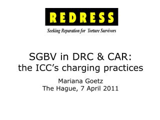 SGBV in DRC & CAR:  the ICC's charging practices Mariana Goetz The Hague, 7 April 2011