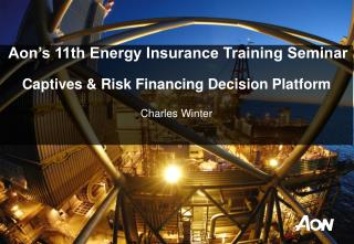Aon's 11th Energy Insurance Training Seminar Captives & Risk Financing Decision Platform