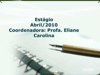 Estágio Abril/2010  Coordenadora: Profa. Eliane Carolina