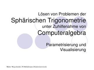 Lösen von Problemen der  Sphärischen Trigonometrie unter Zuhilfenahme von  Computeralgebra