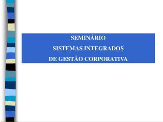 SEMINÁRIO  SISTEMAS INTEGRADOS  DE GESTÃO CORPORATIVA