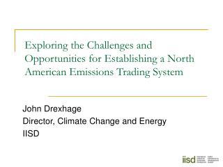 John Drexhage Director, Climate Change and Energy IISD