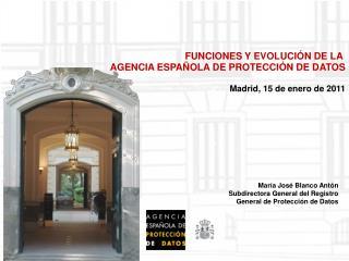FUNCIONES Y EVOLUCIÓN DE LA  AGENCIA ESPAÑOLA DE PROTECCIÓN DE DATOS Madrid, 15 de enero de 2011