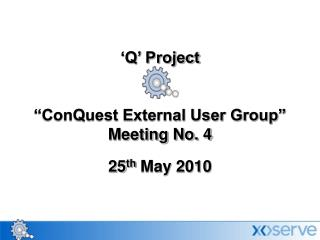 """'Q' Project  """"ConQuest External User Group""""  Meeting No. 4 25 th  May 2010"""