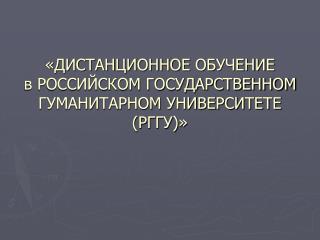 «ДИСТАНЦИОННОЕ ОБУЧЕНИЕ  в РОССИЙСКОМ ГОСУДАРСТВЕННОМ ГУМАНИТАРНОМ УНИВЕРСИТЕТЕ  (РГГУ)»
