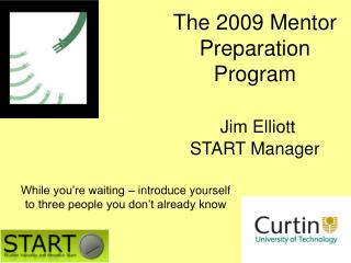 The 2009 Mentor Preparation Program Jim Elliott START Manager