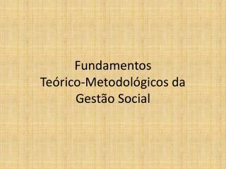 Fundamentos  Teórico-Metodológicos da Gestão Social