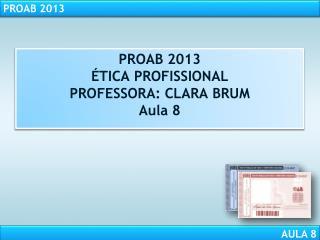 PROAB  2013 ÉTICA PROFISSIONAL PROFESSORA: CLARA BRUM Aula 8