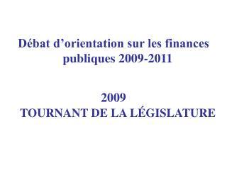 Débat d'orientation sur les finances publiques 2009-2011 2009 TOURNANT DE LA LÉGISLATURE