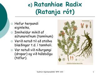 e)  Ratanhiae Radix (Ratanja rót)