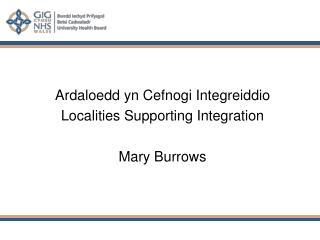 Ardaloedd yn Cefnogi Integreiddio Localities Supporting Integration Mary Burrows