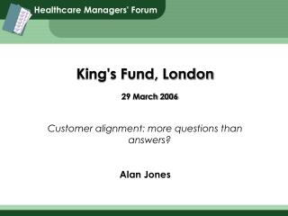 King's Fund, London 29 March 2006 Customer alignment: more questions than answers? Alan Jones