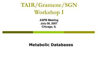 TAIR/Gramene/SGN  Workshop I ASPB Meeting July 08, 2007 Chicago, IL