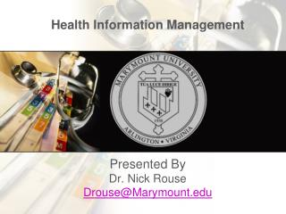 Health Information Management Presented By  Dr. Nick Rouse Drouse@Marymount