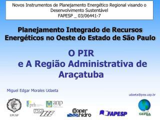O PIR  e A Região Administrativa de Araçatuba Miguel Edgar Morales Udaeta udaeta@peap.br