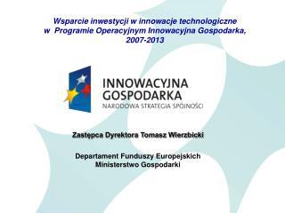 Zastępca Dyrektora Tomasz Wierzbicki  Departament Funduszy Europejskich Ministerstwo Gospodarki