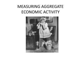 MEASURING AGGREGATE ECONOMIC ACTIVITY